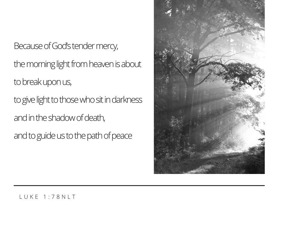 Copy of Because of God's tender mercy The morning light from heaven is about to break upon us To give light to those who sit in darkness And in the shadow of death And to guide us to the path of peace Luke 1_78 NLT.jpg