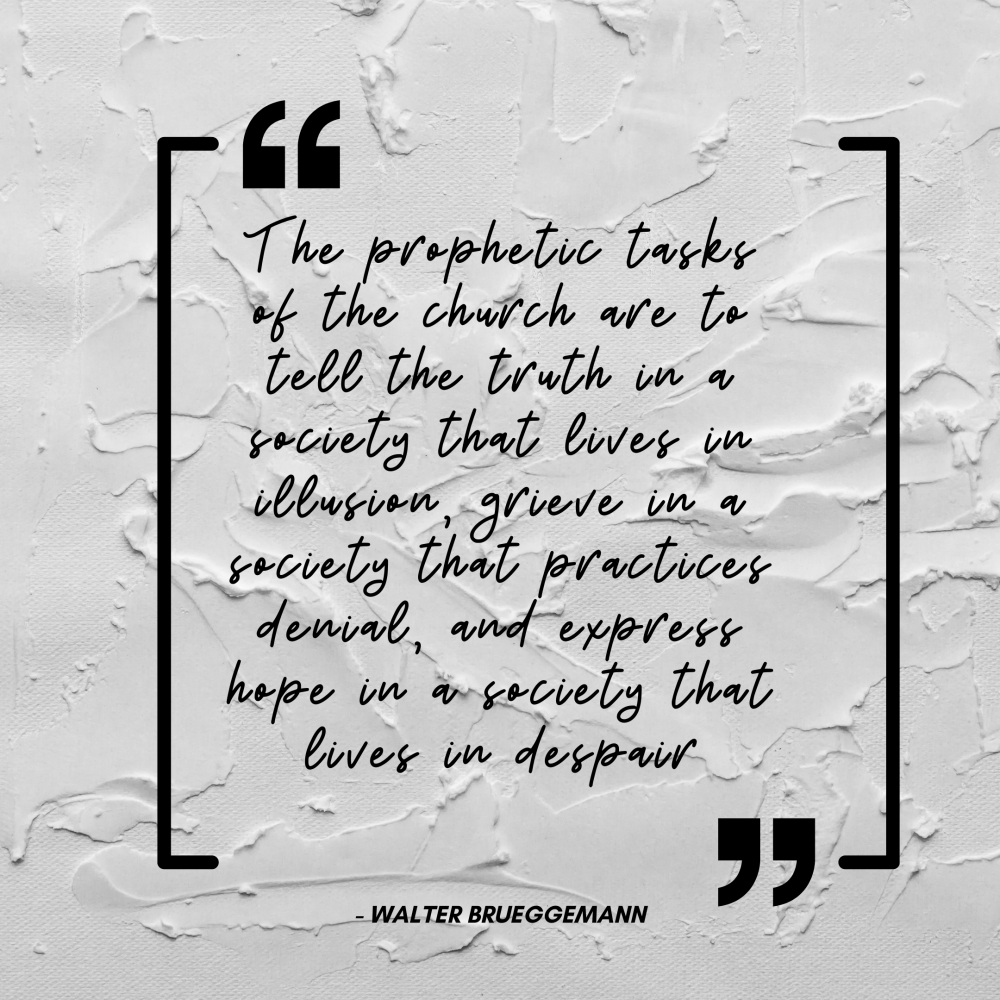 The prophetic tasks of the church are to tell the truth in a society that lives in illusion, grieve in a society that practices denial, and express hope in a society that lives in despair.png